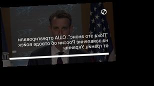 """""""Пока это анонс"""". США отреагировали на заявление России об отводе войск от границ Украины"""