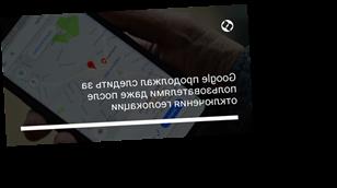 Google продолжал следить за пользователями даже после отключения геолокации