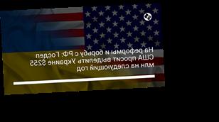На реформы и борьбу с РФ: Госдеп США просит выделить Украине $255 млн на следующий год