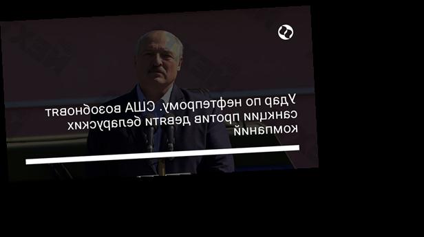 Удар по нефтепрому. США возобновят санкции против девяти беларуских компаний