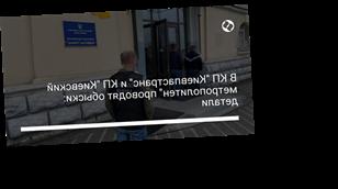 """В КП """"Киевпастранс"""" и КП """"Киевский метрополитен"""" проводят обыски: детали"""