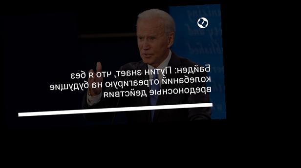 Байден: Путин знает, что я без колебаний отреагирую на будущие вредоносные действия