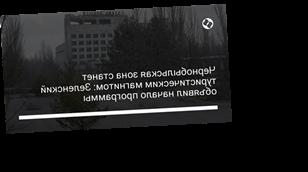Чернобыльская зона станет туристическим магнитом: Зеленский объявил начало программы