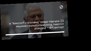 """ЕС изучает идею """"диалога с Россией"""" и готовит дополнительные санкции против РФ – Боррель"""