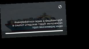 Крупнейший в мире контейнерный перевозчик будет заходить только в один украинский порт