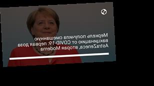 Меркель получила смешанную вакцинацию от COVID-19: первая доза AstraZeneca, вторая Moderna