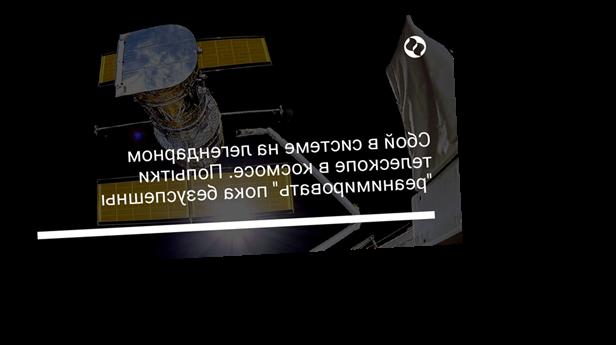 """Сбой в системе на легендарном телескопе в космосе. Попытки """"реанимировать"""" пока безуспешны"""