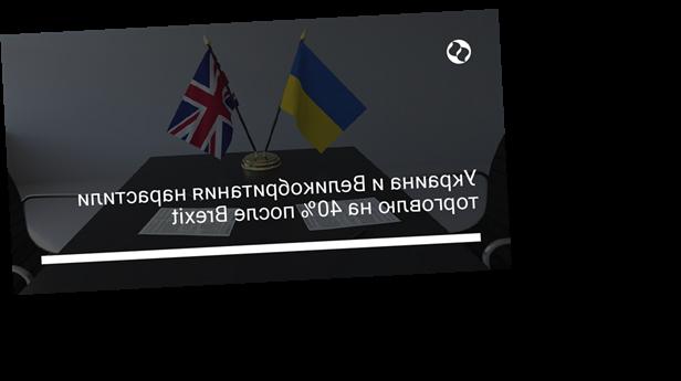 Украина и Великобритания нарастили торговлю на 40% после Brexit