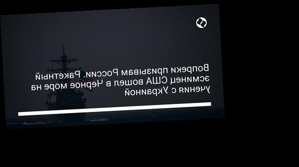 Вопреки призывам России. Ракетный эсминец США вошел в Черное море на учения с Украиной