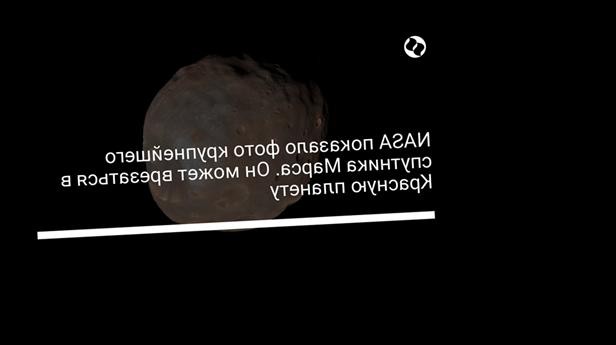NASA показало фото крупнейшего спутника Марса. Он может врезаться в Красную планету
