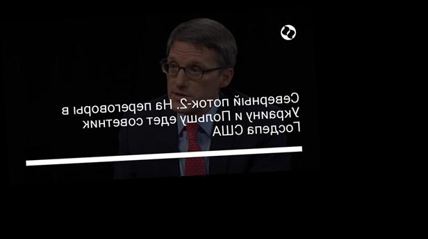 Северный поток-2. На переговоры в Украину и Польшу едет советник Госдепа США