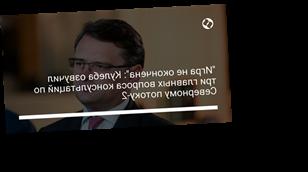 """""""Игра не окончена"""": Кулеба озвучил три главных вопроса консультаций по Северному потоку-2"""