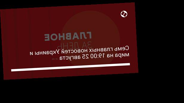 Семь главных новостей Украины и мира на 19:00 25 августа