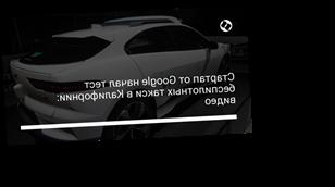 Стартап от Google начал тест беспилотных такси в Калифорнии: видео