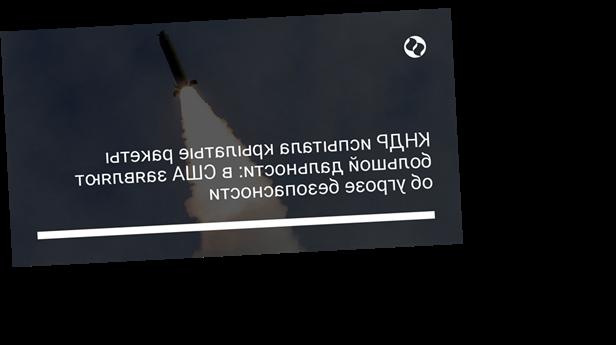 КНДР испытала крылатые ракеты большой дальности: в США заявляют об угрозе безопасности