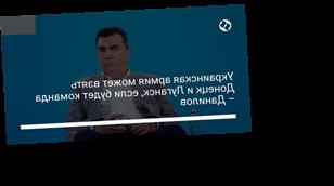 Украинская армия может взять Донецк и Луганск, если будет команда – Данилов