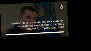 Украинские военные могут очистить Донбасс и повоевать за Крым, но много погибнут – Данилов