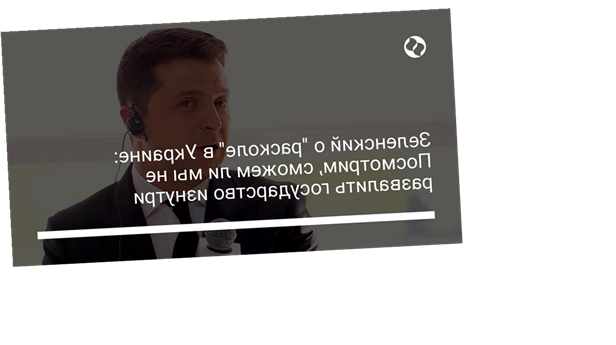 """Зеленский о """"расколе"""" в Украине: Посмотрим, сможем ли мы не развалить государство изнутри"""