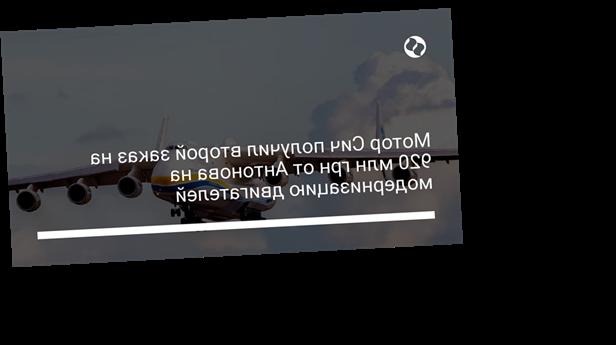 Мотор Сич получил второй заказ на 920 млн грн от Антонова на модернизацию двигателей