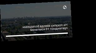 На покупку завода Большевик претендуют 15 компаний