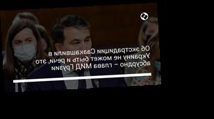 Об экстрадиции Саакашвили в Украину не может быть и речи, это абсурдно – глава МИД Грузии